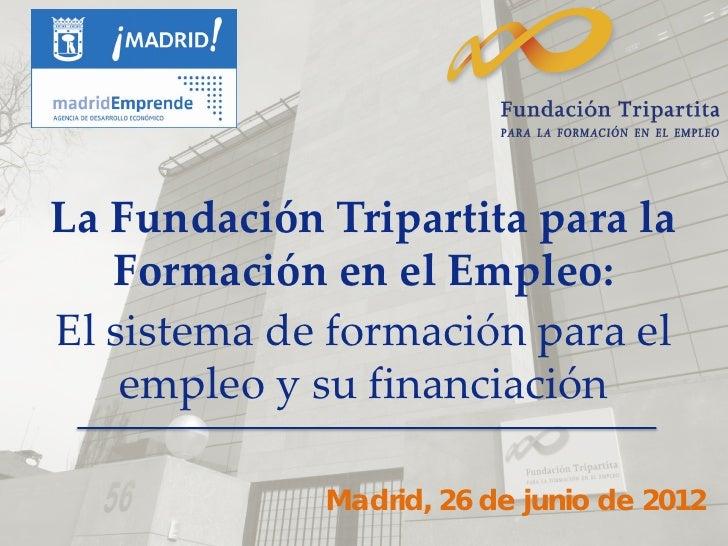 La Fundación Tripartita para la   Formación en el Empleo:El sistema de formación para el    empleo y su financiación      ...