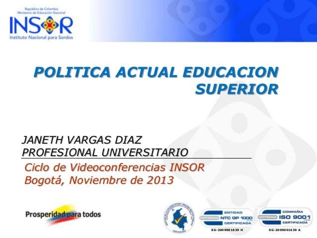 POLITICA ACTUAL EDUCACION SUPERIOR  JANETH VARGAS DIAZ PROFESIONAL UNIVERSITARIO Ciclo de Videoconferencias INSOR Bogotá, ...