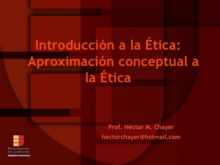 Introducción a la Ética: Aproximación conceptual a la Ética Prof. Héctor M. Chayer [email_address]