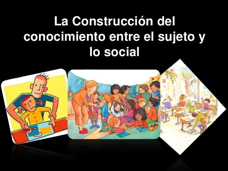 La Construcción del conocimiento entre el sujeto y lo social<br />