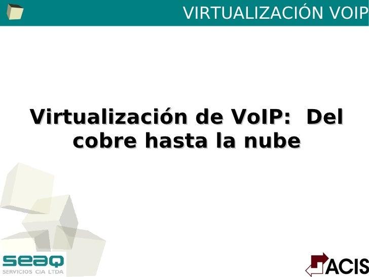 VIRTUALIZACIÓN VOIPVirtualización de VoIP: Del    cobre hasta la nube