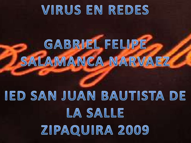 VIRUS EN REDES<br />GABRIEL FELIPE SALAMANCA NARVAEZ<br />IED SAN JUAN BAUTISTA DE LA SALLE <br />ZIPAQUIRA 2009<br />