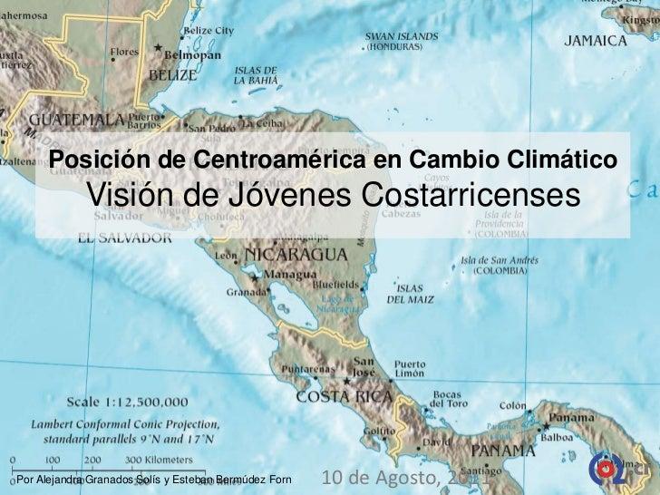 Posición de Centroamérica en Cambio ClimáticoVisión de Jóvenes Costarricenses<br />10 de Agosto, 2011<br />Por Alejandra G...