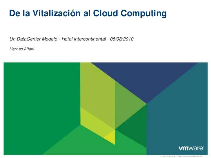 De la Vitalización al Cloud ComputingUn DataCenter Modelo - Hotel Intercontinental - 05/08/2010Hernan Alfani              ...