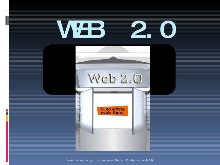 WEB  2.0 Presentacion compartida  por Ariel G omez_Diplomado web 2.0