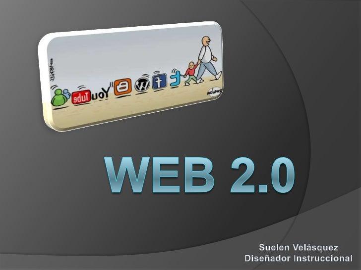 Web 2.0<br />Suelen Velásquez<br />Diseñador Instruccional<br />