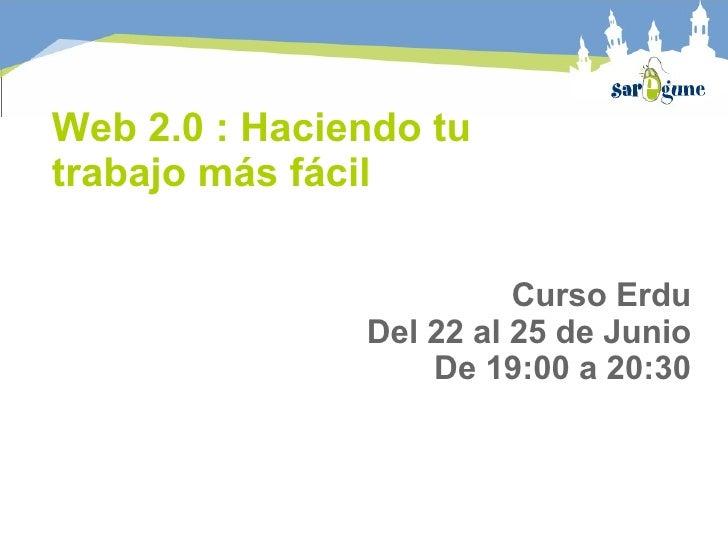 Web 2.0 : Haciendo tu trabajo más fácil Curso Erdu Del 22 al 25 de Junio De 19:00 a 20:30