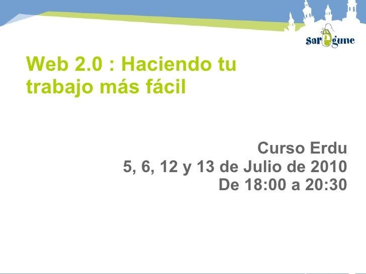 Web 2.0 : Haciendo tu trabajo más fácil                             Curso Erdu          5, 6, 12 y 13 de Julio de 2010    ...