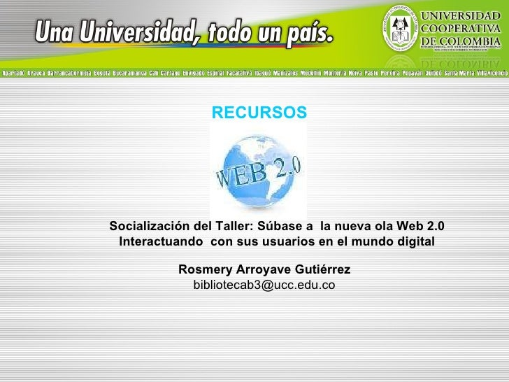 RECURSOS Socialización del Taller: Súbase a  la nueva ola Web 2.0 Interactuando  con sus usuarios en el mundo digital Rosm...