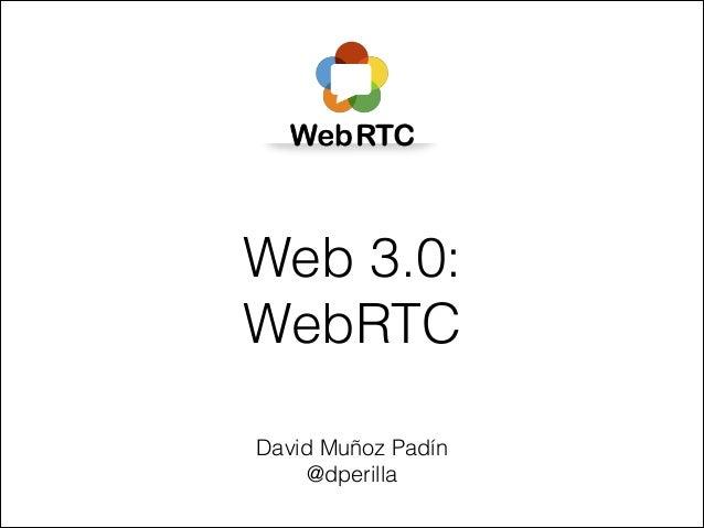Web 3.0: WebRTC David Muñoz Padín @dperilla