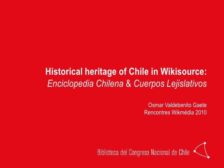 Historical heritage of Chile in Wikisource:<br />EnciclopediaChilena & CuerposLejislativos<br />Osmar Valdebenito Gaete<br...