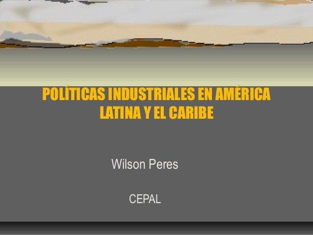 POLÍTICAS INDUSTRIALES EN AMÉRICA LATINA Y EL CARIBE Wilson Peres CEPAL