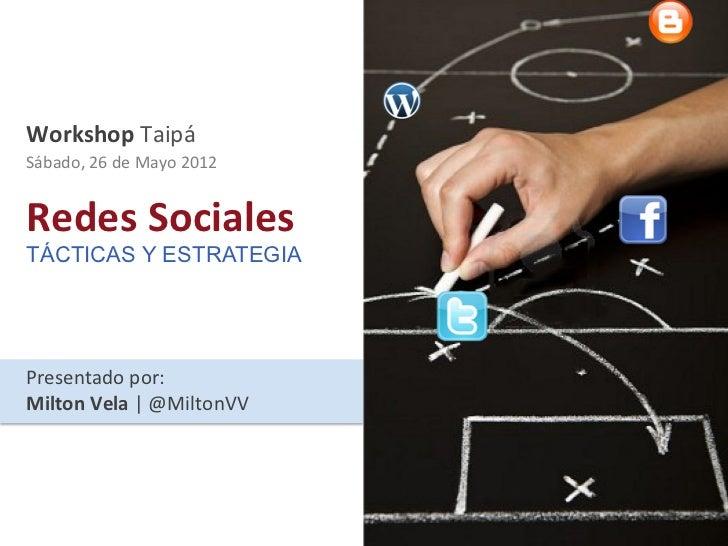 Workshop Taipá Sábado, 26 de Mayo 2012 Redes Sociales TÁCTICAS Y ESTRATEGIAPresentado por: Milton ...