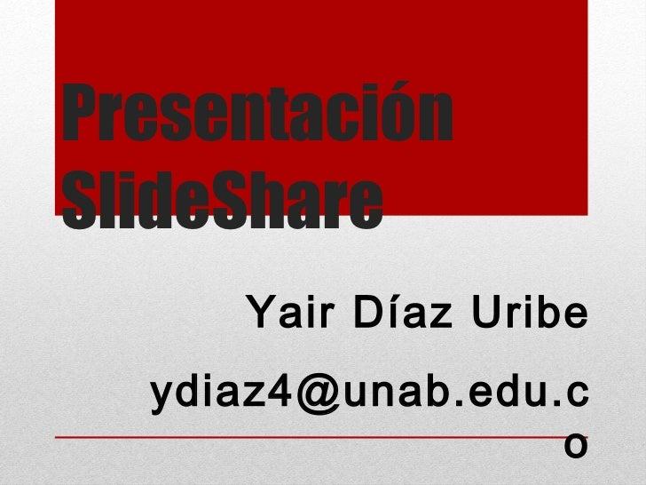 Presentación SlideShare  Yair Díaz Uribe [email_address]