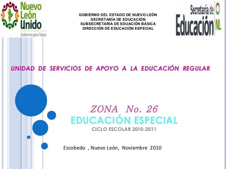 ZONA  No. 26 EDUCACIÓN ESPECIAL CICLO ESCOLAR 2010-2011 GOBIERNO DEL ESTADO DE NUEVO LEÓN SECRETARÍA DE EDUCACIÓN SUBSECRE...
