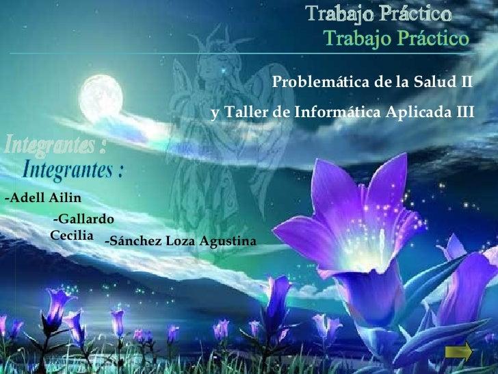 Trabajo Práctico Problemática de la Salud II y Taller de Informática Aplicada III -Adell Ailin Integrantes :  -Sánchez Loz...
