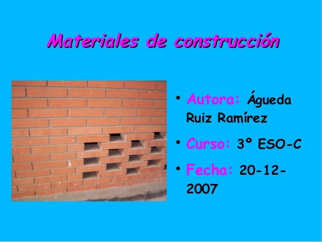 MMaatteerriiaalleess ddee ccoonnssttrruucccciióónn   Autora: Águeda  Ruiz Ramírez   Curso: 3º ESO-C   Fecha: 20-12-  20...