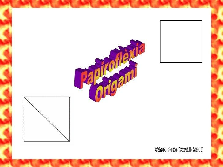 Papiroflèxia<br />   Origami<br />Càrol Pons Cunill- 2010<br />
