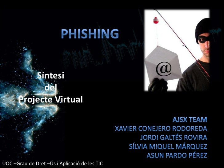 Phishing<br />Síntesi del Projecte Virtual<br />AJSX Team<br />Xavier Conejero Rodoreda<br />Jordi Galtés Rovira<br />Sílv...