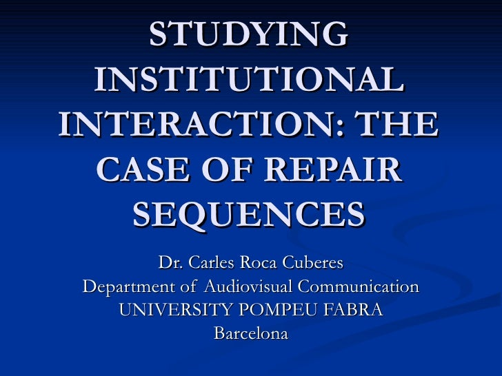 STUDYING INSTITUTIONAL INTERACTION: THE CASE OF REPAIR SEQUENCES Dr. Carles Roca Cuberes Department of Audiovisual Communi...