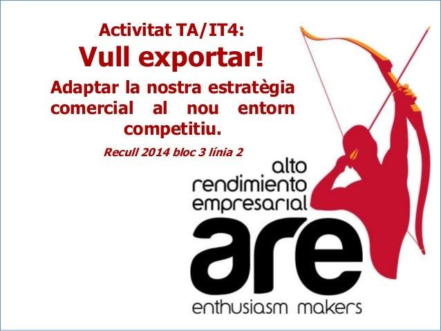 Activitat TA/IT4:  Vull exportar! Adaptar la nostra estratègia comercial al nou entorn competitiu. Recull 2014 bloc 3 líni...