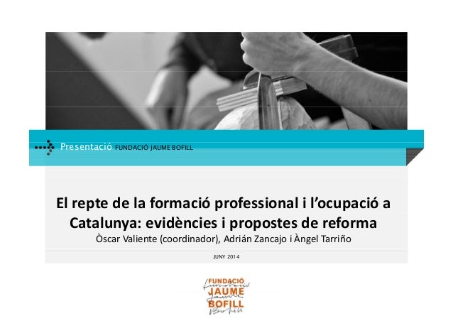 Presentació FUNDACIÓ JAUME BOFILL Elreptedelaformacióprofessionalil'ocupacióa Catalunya:evidènciesipropostesd...