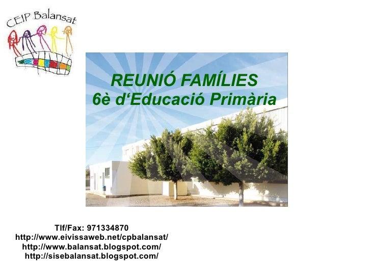 REUNIÓ FAMÍLIES 6è d'Educació Primària Tlf/Fax: 971334870 http://www.eivissaweb.net/cpbalansat/ http://www.balansat.blogsp...