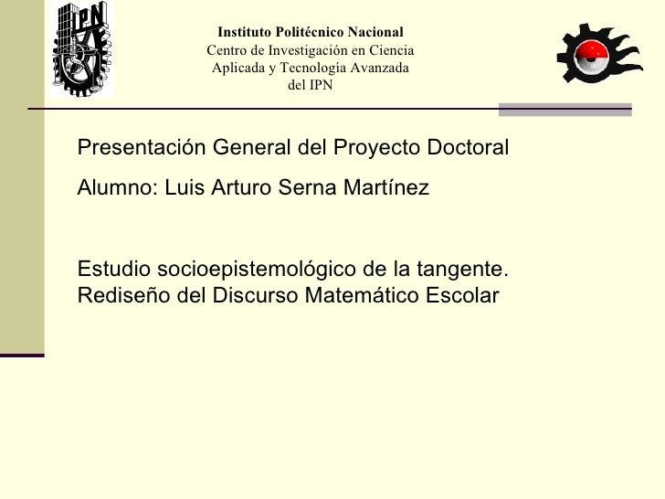 Presentación General del Proyecto Doctoral Alumno: Luis Arturo Serna Martínez Estudio socioepistemológico de la tangente. ...