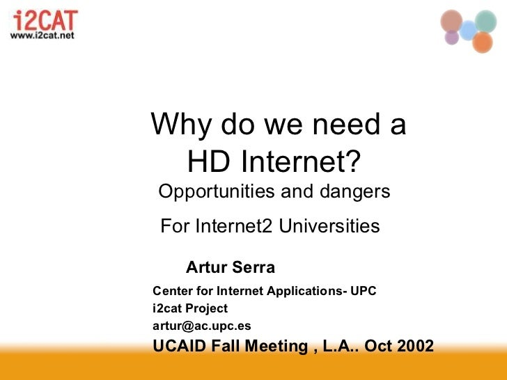 Why do we need a HD Internet?Opportunities and dangers For Internet2 Universities     Artur SerraCenter for Internet Appli...