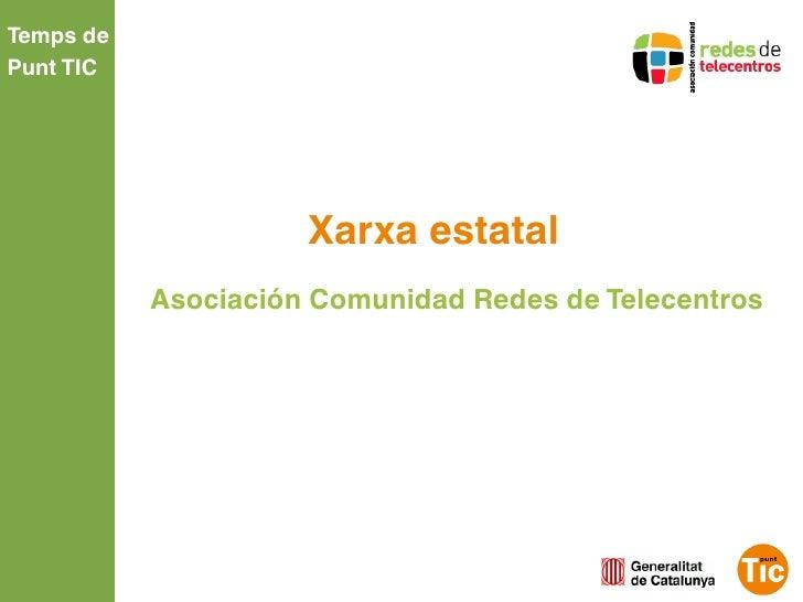 Temps dePunt TIC                     Xarxa estatal           Asociación Comunidad Redes de Telecentros