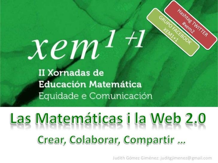 Hashtag TWITTER<br />#xem2<br />GRUPO FACEBOOK XEM1+1<br />Las Matemáticas i la Web 2.0<br />Crear, Colaborar, Compartir …...