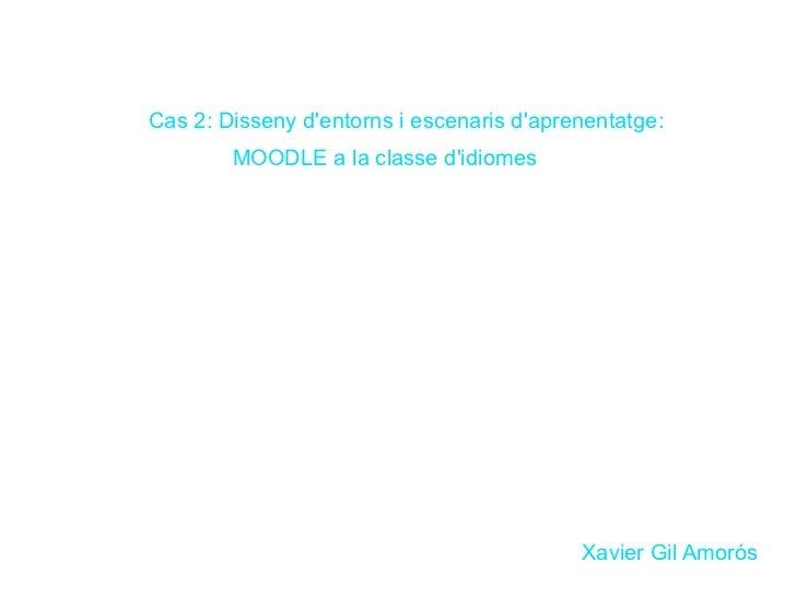 Cas 2: Disseny d'entorns i escenaris d'aprenentatge:    MOODLE a la classe d'idiomes  Xavier Gil Amorós