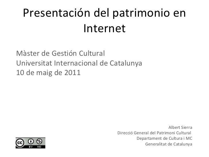 Presentación del patrimonio en Internet Albert Sierra Direcció General del Patrimoni Cultural  Departament de Cultura i MC...