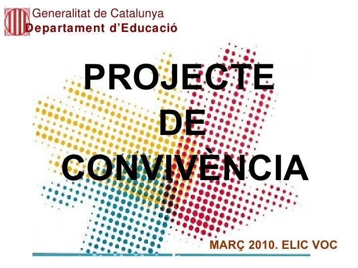 PROJECTE   CONVIVÈNCIA Generalitat de Catalunya Departament d'Educació DE MARÇ 2010. ELIC VOC