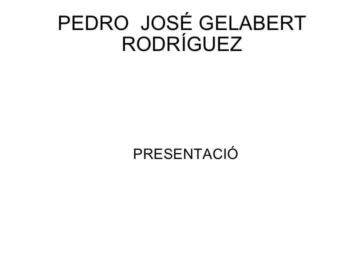 PEDRO  JOSÉ GELABERT RODRÍGUEZ <ul><ul><li>PRESENTACIÓ </li></ul></ul>