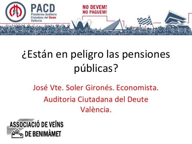 ¿Están en peligro las pensiones públicas? José Vte. Soler Gironés. Economista. Auditoria Ciutadana del Deute València.