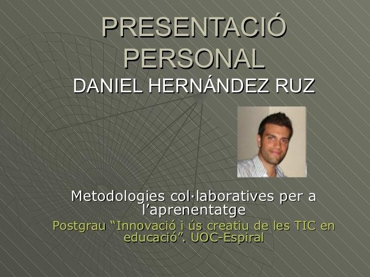 PRESENTACIÓ        PERSONAL   DANIEL HERNÁNDEZ RUZ   Metodologies col·laboratives per a            l'aprenentatgePostgrau ...