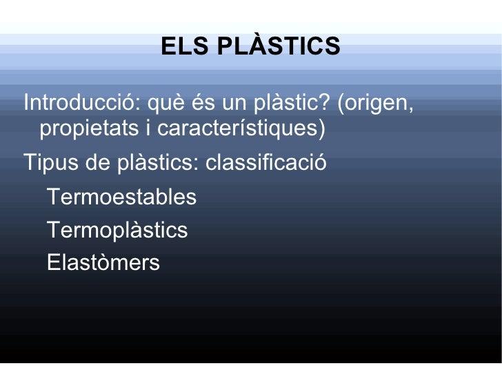 ELS PLÀSTICS <ul><li>Introducció: què és un plàstic? (origen, propietats i característiques)