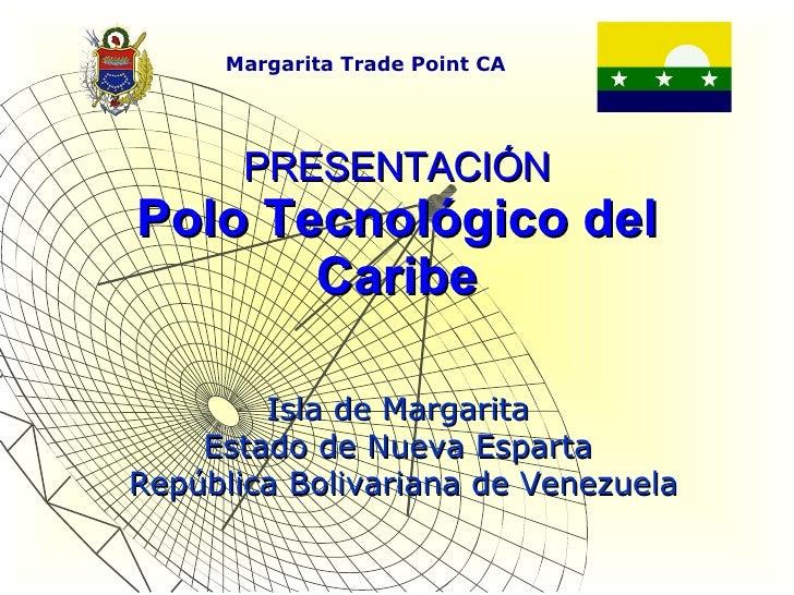 PRESENTACIÓN Polo Tecnológico del Caribe Isla de Margarita  Estado de Nueva Esparta  República Bolivariana de Venezuela