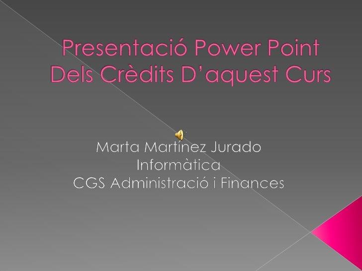 Presentació Power PointDels Crèdits D'aquest Curs<br />Marta Martínez Jurado<br />Informàtica<br />CGS Administració i Fin...
