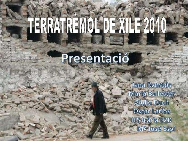 TERRATRÈMOL DE XILE 2010<br />Presentació<br />Jana Rventós<br />Maria Ballester<br />GiuliaDuch<br />Oscar Larios<br />IE...