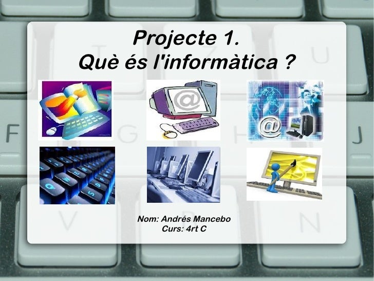 Projecte 1.Què és linformàtica ?      Nom: Andrés Mancebo           Curs: 4rt C