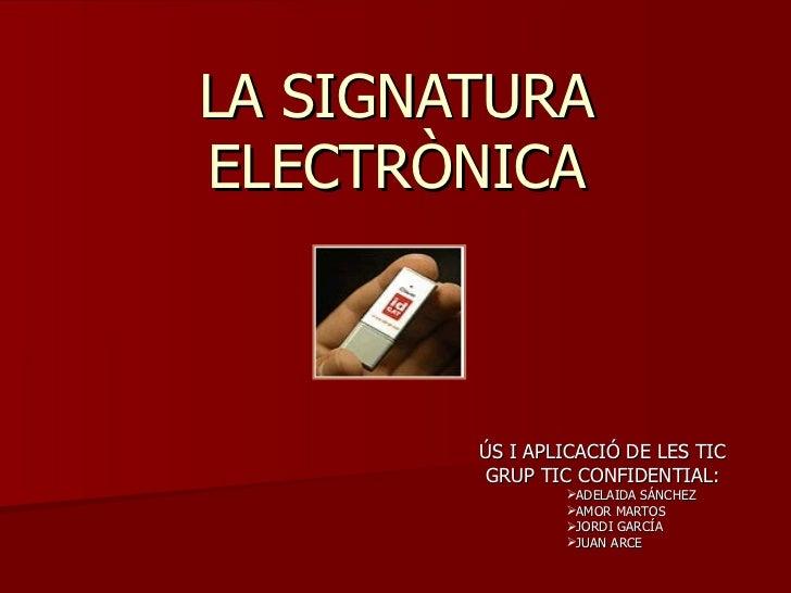 LA SIGNATURA ELECTRÒNICA <ul><li>ÚS I APLICACIÓ DE LES TIC </li></ul><ul><li>GRUP TIC CONFIDENTIAL: </li></ul><ul><ul><ul>...