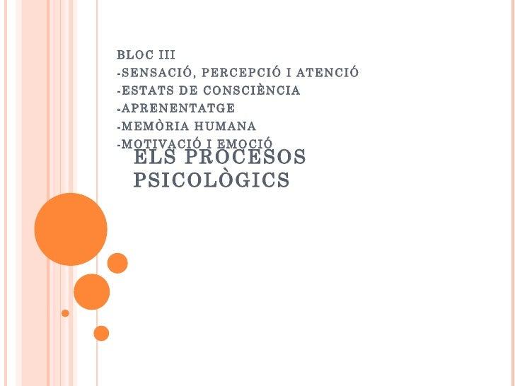ELS PROCESOS PSICOLÒGICS BLOC III -SENSACIÓ, PERCEPCIÓ I ATENCIÓ -ESTATS DE CONSCIÈNCIA -APRENENTATGE -MEMÒRIA HUMANA -MOT...