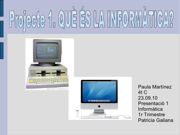 Paula Martínez 4t C 23.09.10 Presentació 1 Informàtica 1r Trimestre Patricia Galiana