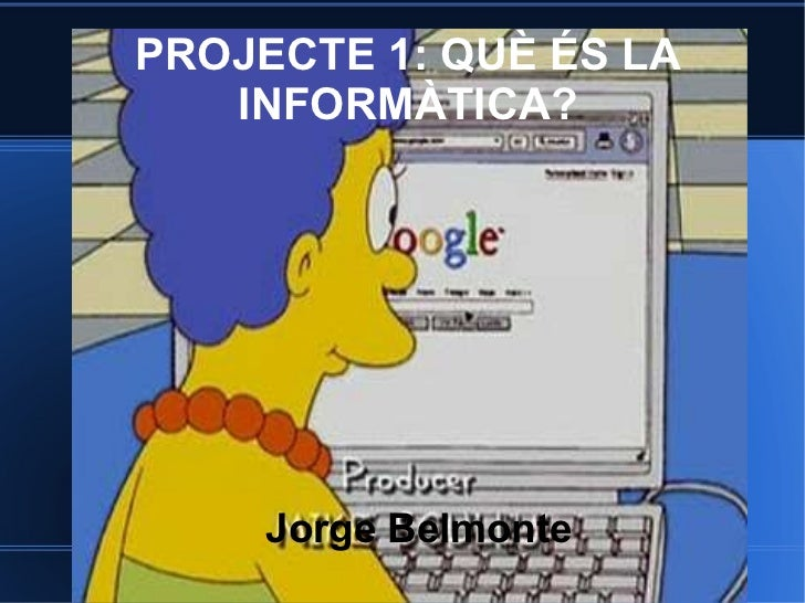 PROJECTE 1: QUÈ ÉS LA INFORMÀTICA? Jorge Belmonte