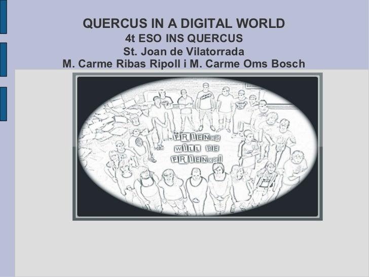 QUERCUS IN A DIGITAL WORLD   4t ESO   INS QUERCUS  St. Joan de Vilatorrada M. Carme Ribas Ripoll i M. Carme Oms Bosch