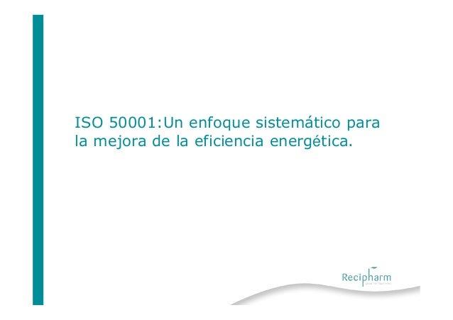 ISO 50001:Un enfoque sistemático parala mejora de la eficiencia energética.