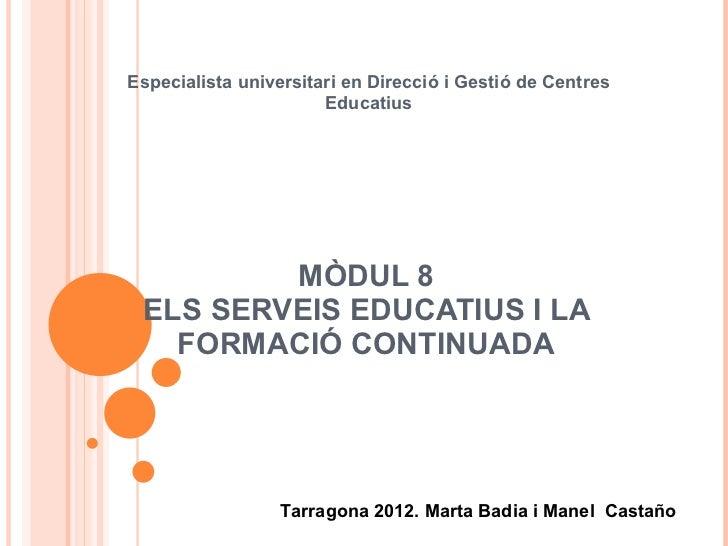 MÒDUL 8 ELS SERVEIS EDUCATIUS I LA FORMACIÓ CONTINUADA Especialista universitari en Direcció i Gestió de Centres Educatius...