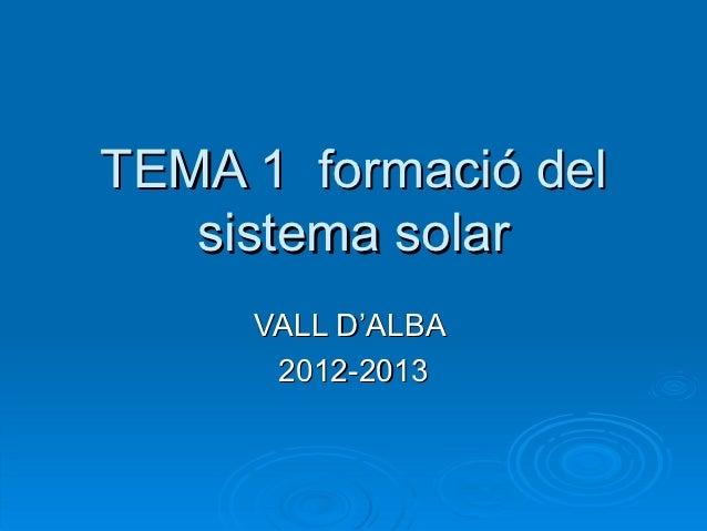 TEMA 1 formació del   sistema solar     VALL D'ALBA      2012-2013